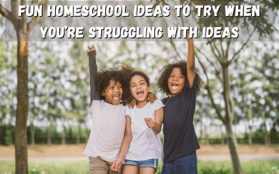 Fun Homeschool Ideas to Try When You're Struggling with Ideas