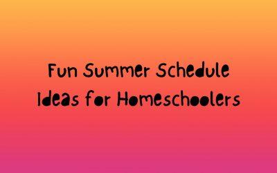 Fun Summer Schedule Ideas for Homeschoolers