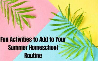 Fun Activities to Add to Your Summer Homeschool Routine