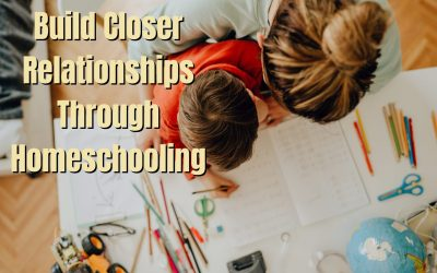 Build Closer Relationships Through Homeschooling